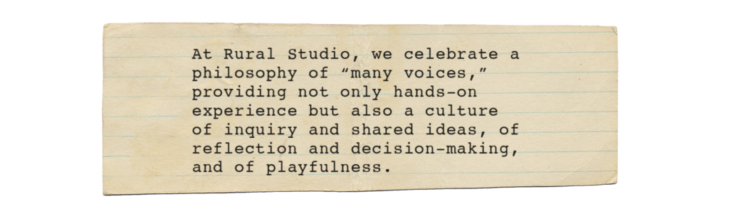 "piece of paper that says ""At Rural Studio, we celebrate a philosophy of ""many voices,"" providing not only hands-on experience but also a culture of inquiry and shared ideas, of reflection and decision-making, and of playfulness."""